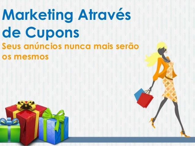 Marketing Através de Cupons Seus anúncios nunca mais serão os mesmos