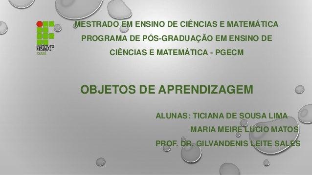 MESTRADO EM ENSINO DE CIÊNCIAS E MATEMÁTICA PROGRAMA DE PÓS-GRADUAÇÃO EM ENSINO DE CIÊNCIAS E MATEMÁTICA - PGECM OBJETOS D...