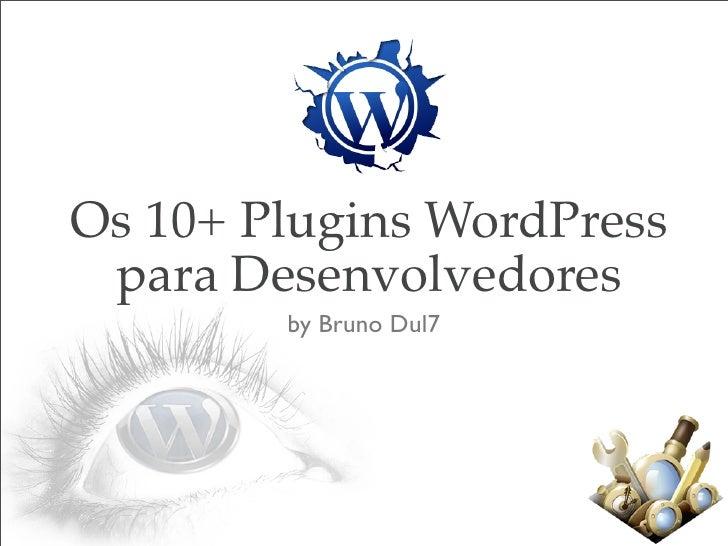 Os 10+ Plugins WordPress  para Desenvolvedores         by Bruno Dul7