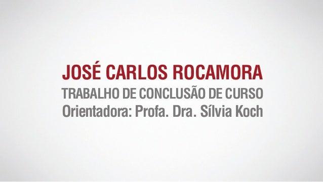 JOSÉ CARLOS ROCAMORA TRABALHODECONCLUSÃODECURSO Orientadora:Profa.Dra.SílviaKoch