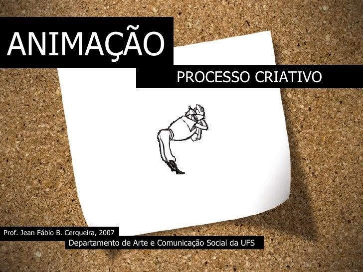 Prof. Jean Fábio B. Cerqueira, 2007 Departamento de Arte e Comunicação Social da UFS PROCESSO CRIATIVO ANIMAÇÃO