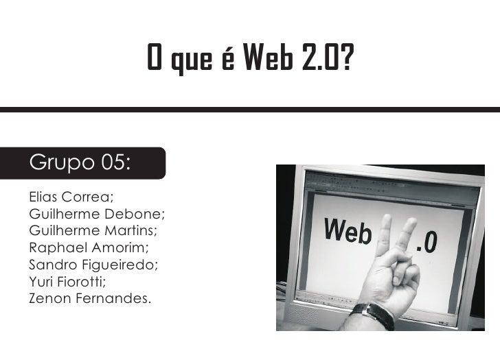 O que é Web 2.0?  Grupo 05: Elias Correa; Guilherme Debone; Guilherme Martins; Raphael Amorim; Sandro Figueiredo; Yuri Fio...