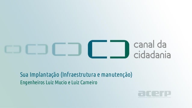 Projeto técnico canaldacidadania.org.br Engenheiros Luiz Mucio e Luiz Carneiro Sua Implantação (Infraestrutura e manutençã...