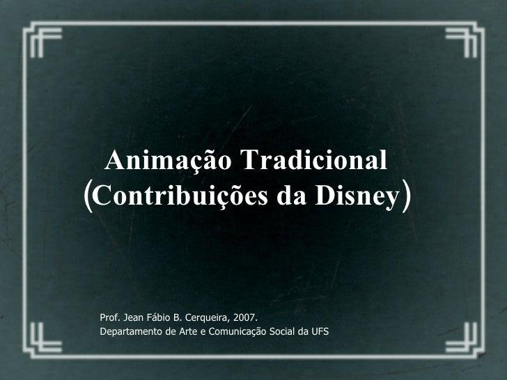 Animação Tradicional  (Contribuições da Disney)   Prof. Jean Fábio B. Cerqueira, 2007. Departamento de Arte e Comunicação ...