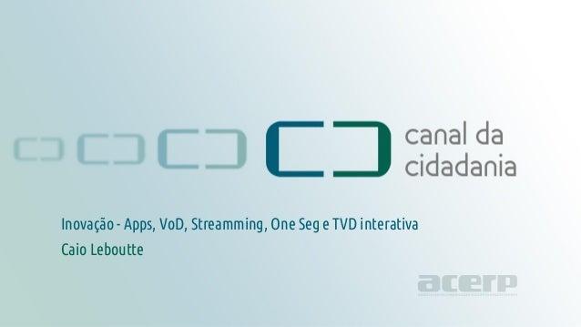 Inovação canaldacidadania.org.br Inovação - Apps, VoD, Streamming, One Seg e TVD interativa Caio Leboutte