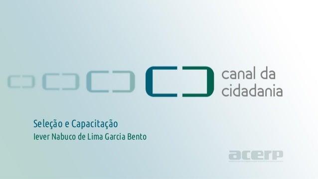Seleção e Capacitação canaldacidadania.org.br Seleção e Capacitação Iever Nabuco de Lima Garcia Bento