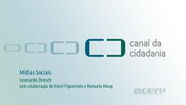Mídias Sociais canaldacidadania.org.br Mídias Sociais Leonardo Dresch com colaboração de Henri Figueiredo e Manuela Moog