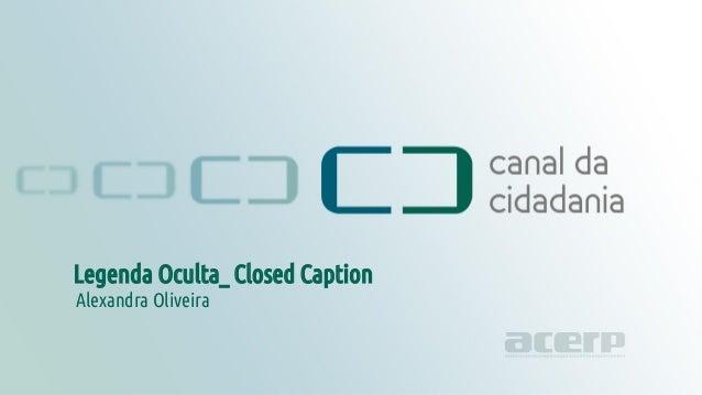 Legenda Oculta - Closed Caption canaldacidadania.org.br Legenda Oculta_ Closed Caption Alexandra Oliveira