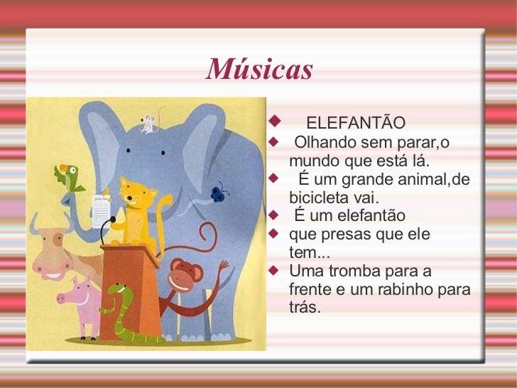 Músicas <ul><li>ELEFANTÃO </li></ul><ul><li>Olhando sem parar,o mundo que está lá. </li></ul><ul><li>É um grande animal,de...