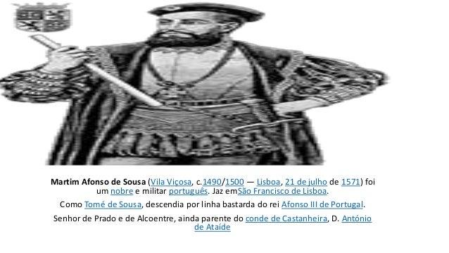 Martim Afonso de Sousa (Vila Viçosa, c.1490/1500 — Lisboa, 21 de julho de 1571) foi  um nobre e militar português. Jaz emS...