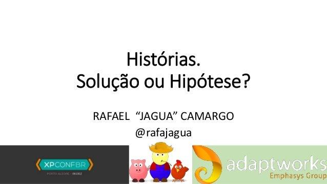 """Histórias. Solução ou Hipótese? RAFAEL """"JAGUA"""" CAMARGO @rafajagua"""