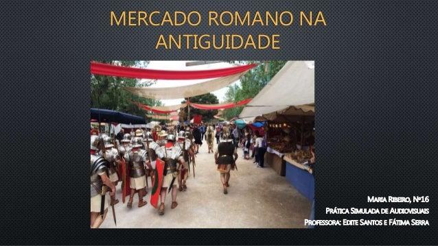 MERCADO ROMANO NA ANTIGUIDADE MARIA RIBEIRO, Nº16 PRÁTICA SIMULADA DE AUDIOVISUAIS PROFESSORA: EDITE SANTOS E FÁTIMA SERRA