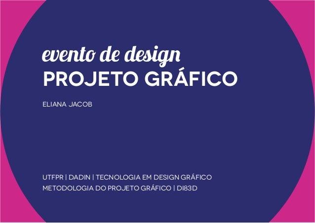 evento de design  projeto gráfico eliana jacob  UTFPR | DADIN | Tecnologia em Design Gráfico Metodologia do Projeto Gráfic...