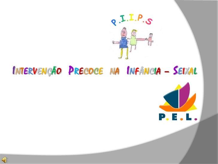P.I.I.P.S<br />IntervençãoPrecocena  Infância – Seixal<br />