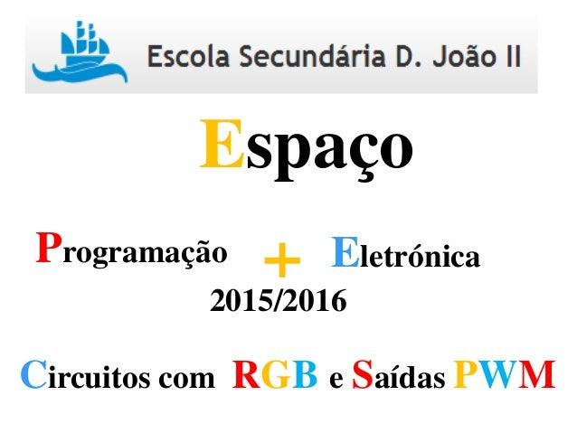 Programação Eletrónica+ Espaço 2015/2016 Circuitos com RGB e Saídas PWM