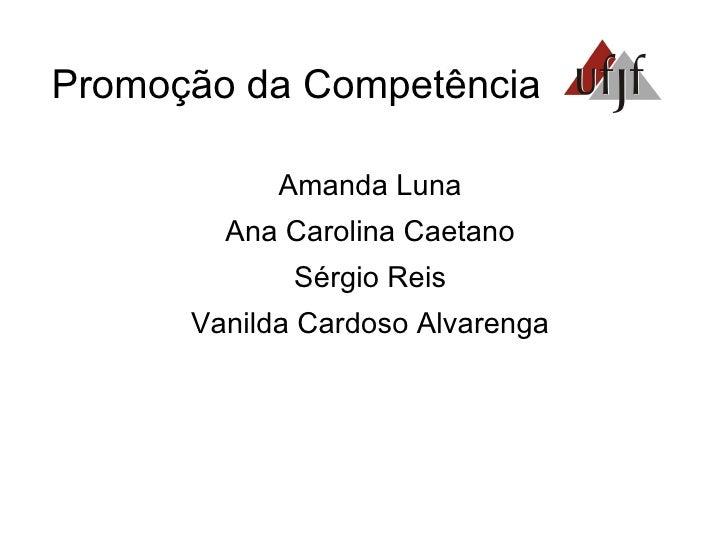 Promoção da Competência <ul><li>Amanda Luna </li></ul><ul><li>Ana Carolina Caetano </li></ul><ul><li>Sérgio Reis </li></ul...