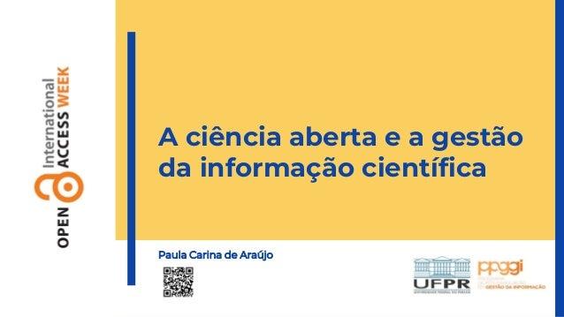 A ciência aberta e a gestão da informação científica Paula Carina de Araújo