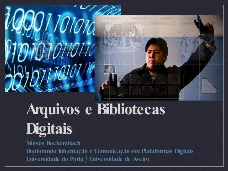 Arquivos e Bibliotecas Digitais <ul><li>Moisés Rockembach </li></ul><ul><li>Doutorando Informação e Comunicação em Platafo...