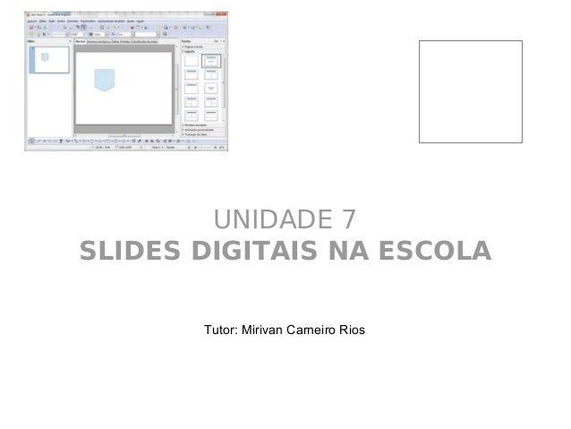 UNIDADE 7 SLIDES DIGITAIS NA ESCOLA Tutor: Mirivan Carneiro Rios