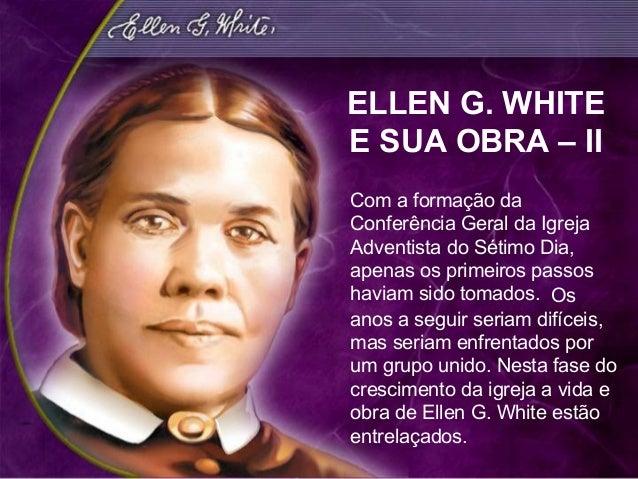 ELLEN G. WHITEE SUA OBRA – IICom a formação daConferência Geral da IgrejaAdventista do Sétimo Dia,apenas os primeiros pass...