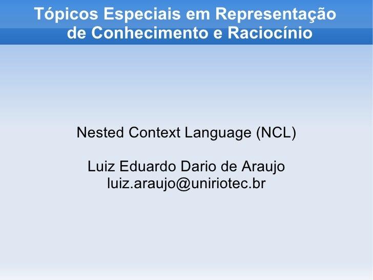 Tópicos Especiais em Representação   de Conhecimento e Raciocínio Nested Context Language (NCL) Luiz Eduardo Dario de Arau...