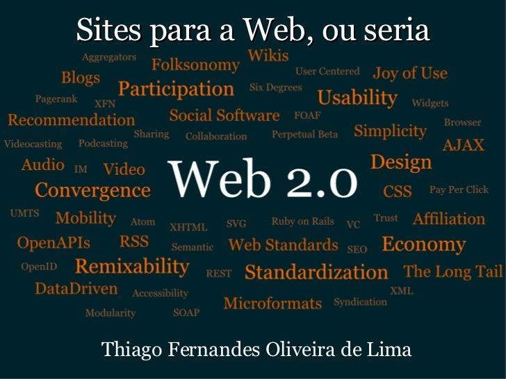 Sites para a Web, ou seria <ul><ul><li>Thiago Fernandes Oliveira de Lima </li></ul></ul>
