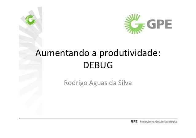Aumentando a produtividade:         DEBUG      Rodrigo Aguas da Silva