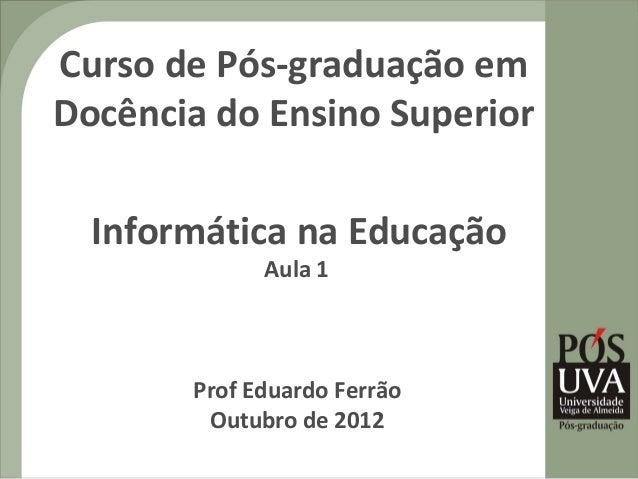 Curso de Pós-graduação emDocência do Ensino Superior  Informática na Educação             Aula 1       Prof Eduardo Ferrão...