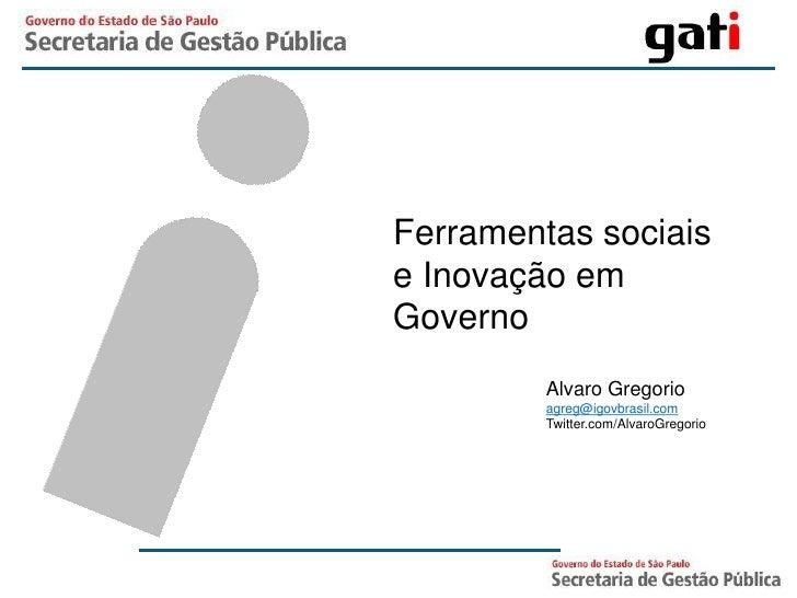 Ferramentas sociais e Inovação em Governo          Alvaro Gregorio          agreg@igovbrasil.com          Twitter.com/Alva...