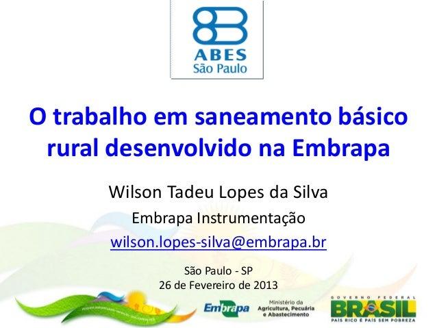O trabalho em saneamento básico rural desenvolvido na Embrapa Wilson Tadeu Lopes da Silva Embrapa Instrumentação wilson.lo...