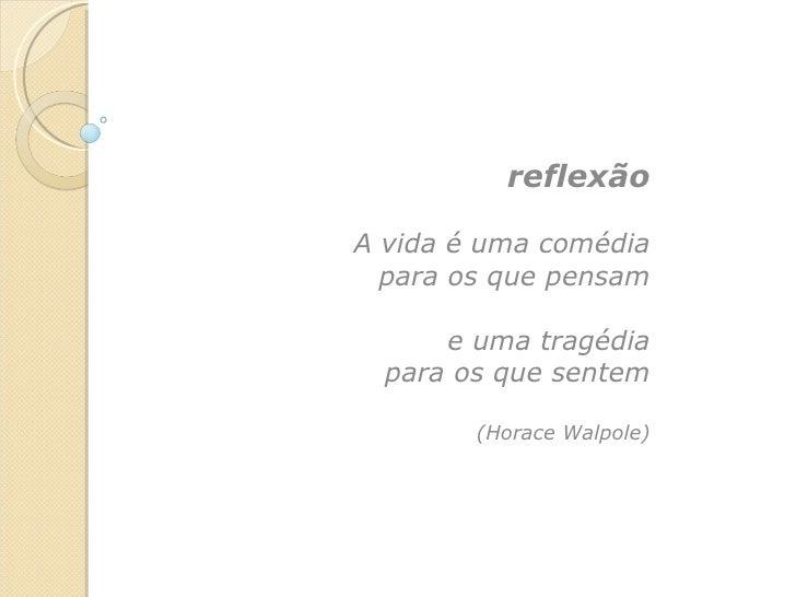 reflexão A vida é uma comédia para os que pensam e uma tragédia para os que sentem (Horace Walpole)
