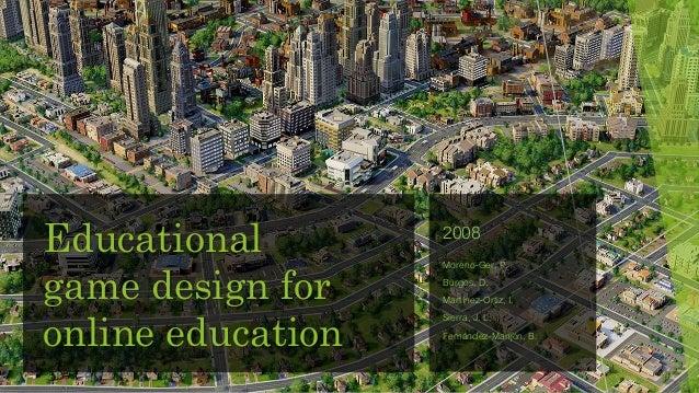 Educational game design for online education 2008 Moreno-Ger, P. Burgos, D. Martínez-Ortiz, I. Sierra, J. L. Fernández-Man...