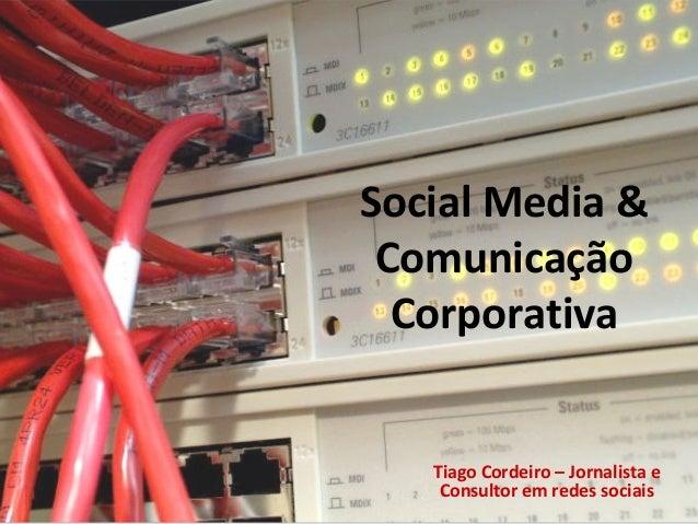 Social Media & Comunicação Corporativa Tiago Cordeiro – Jornalista e Consultor em redes sociais