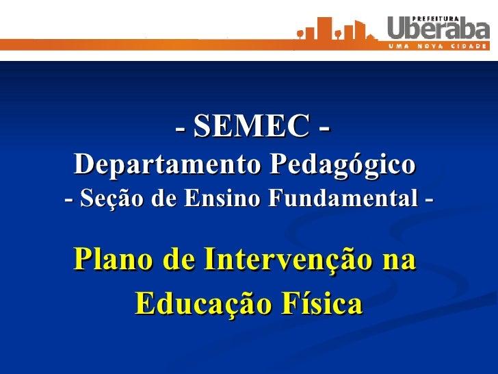 -  SEMEC - Departamento Pedagógico  - Seção de Ensino Fundamental  - Plano de Intervenção na  Educação Física