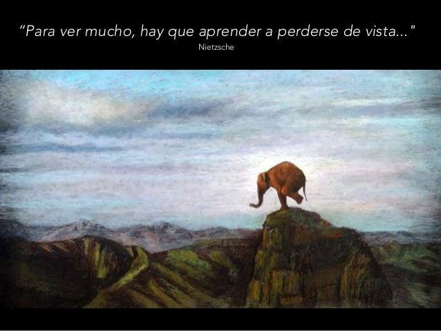 """""""Para ver mucho, hay que aprender a perderse de vista..."""" Nietzsche"""