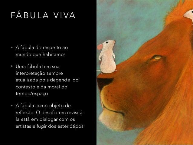 FÁ B U L A V I VA • A fábula diz respeito ao mundo que habitamos • Uma fábula tem sua interpretação sempre atualizada pois...