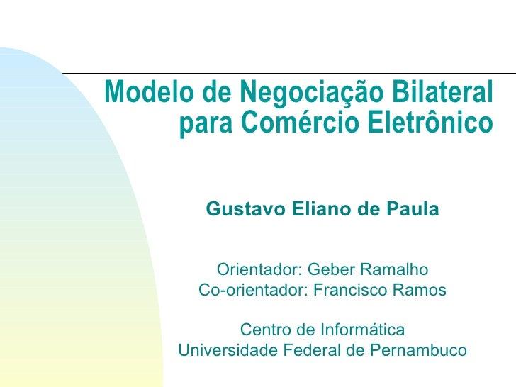 Modelo de Negociação Bilateral para Comércio Eletrônico Gustavo Eliano de Paula Orientador: Geber Ramalho Co-orientador: F...