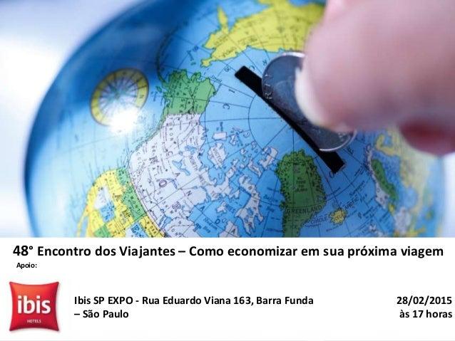 28/02/2015 às 17 horas Ibis SP EXPO - Rua Eduardo Viana 163, Barra Funda – São Paulo 48° Encontro dos Viajantes – Como eco...