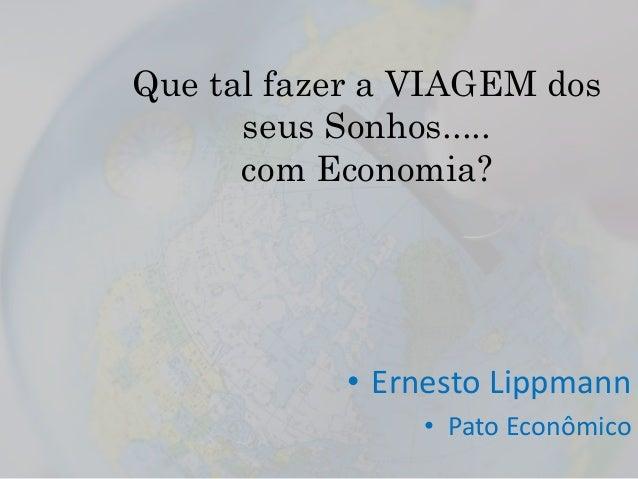 Que tal fazer a VIAGEM dos seus Sonhos..... com Economia? • Ernesto Lippmann • Pato Econômico