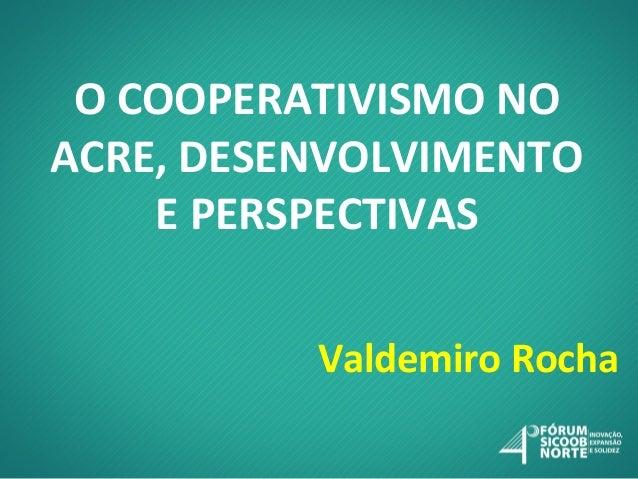 O COOPERATIVISMO NO ACRE, DESENVOLVIMENTO E PERSPECTIVAS Valdemiro Rocha