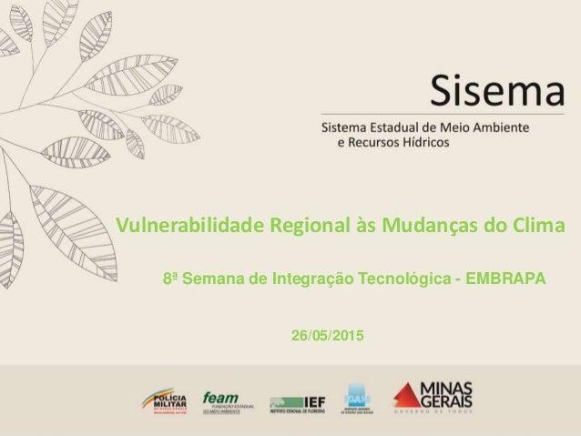 Vulnerabilidade Regional às Mudanças do Clima 8ª Semana de Integração Tecnológica - EMBRAPA 26/05/2015