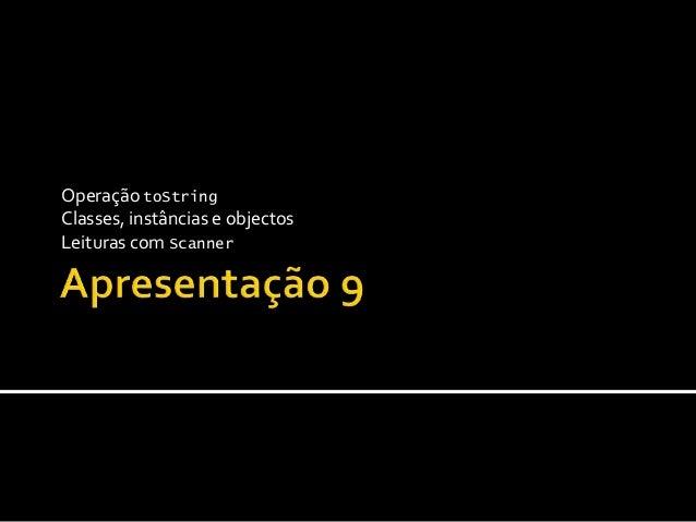 Operação toString Classes, instâncias e objectos Leituras com Scanner