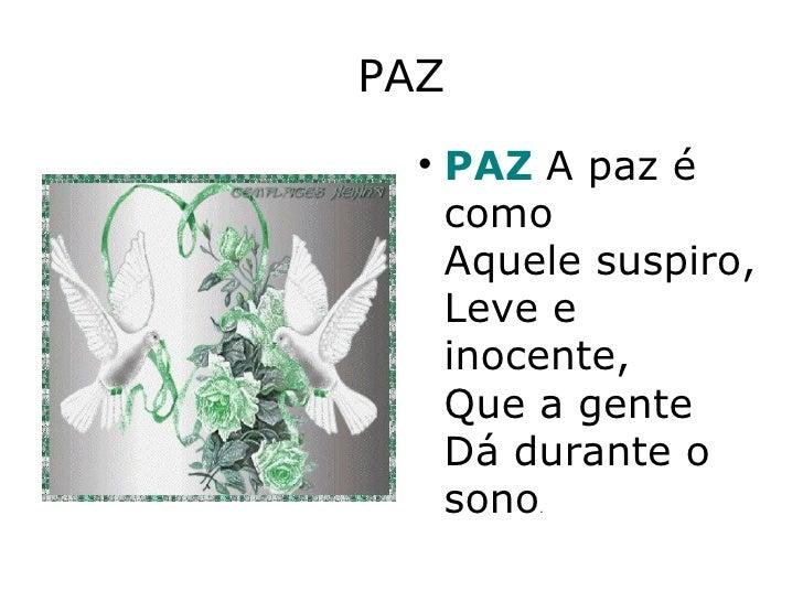 PAZ <ul><li>PAZ   A paz é como Aquele suspiro, Leve e inocente, Que a gente Dá durante o sono . </li></ul>