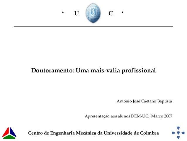 Doutoramento: Uma mais-valia profissionalU C• •António José Caetano BaptistaCentro de Engenharia Mecânica da Universidade ...