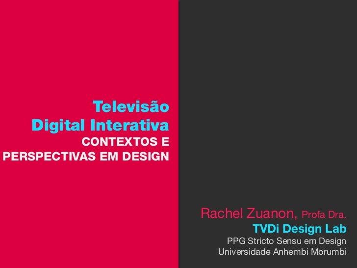 Televisão   Digital Interativa          CONTEXTOS EPERSPECTIVAS EM DESIGN                         Rachel Zuanon, Profa Dra...