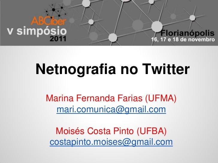 Netnografia no Twitter Marina Fernanda Farias (UFMA)   mari.comunica@gmail.com   Moisés Costa Pinto (UFBA)  costapinto.moi...