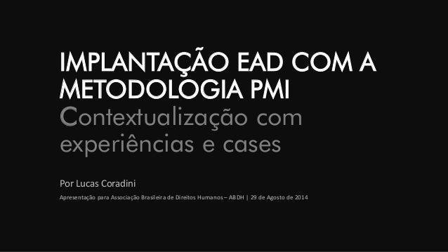 IMPLANTAÇÃO EAD COM A METODOLOGIA PMIContextualização com experiências e cases  Por Lucas Coradini  Apresentação para Asso...