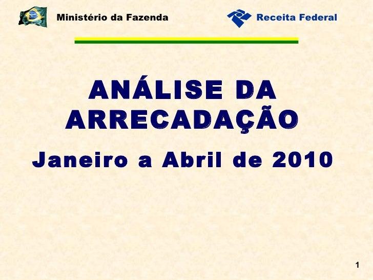 ANÁLISE DA ARRECADAÇÃO Janeiro a Abril de 2010 Ministério da Fazenda
