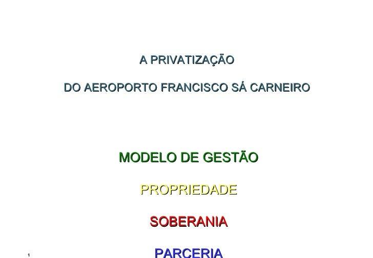 A PRIVATIZAÇÃO  DO AEROPORTO FRANCISCO SÁ CARNEIRO     MODELO DE GESTÃO PROPRIEDADE SOBERANIA PARCERIA
