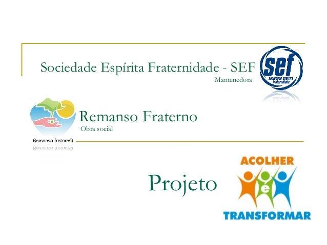 Sociedade Espírita Fraternidade - SEF Mantenedora  Remanso Fraterno Obra social  Projeto